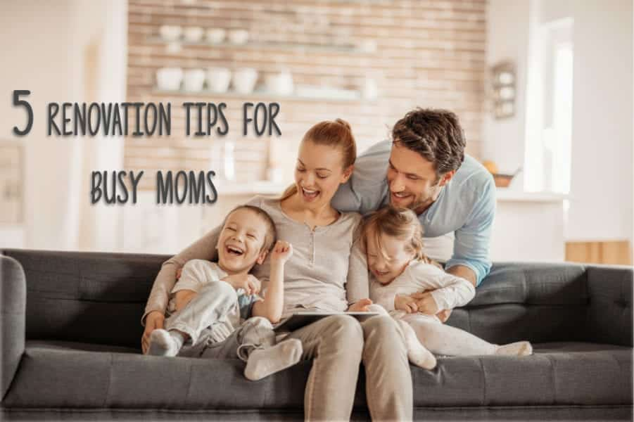 5 Renovation Tips for Busy Moms